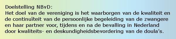 Doelstelling NBvD: Het doel van de vereniging is het waarborgen van de kwaliteit en de continuïteit van de persoonlijke begeleiding van de zwangere en haar partner voor, tijdens en na de bevalling in Nederland door kwaliteits- en deskundigheidsbevordering van de doula's.